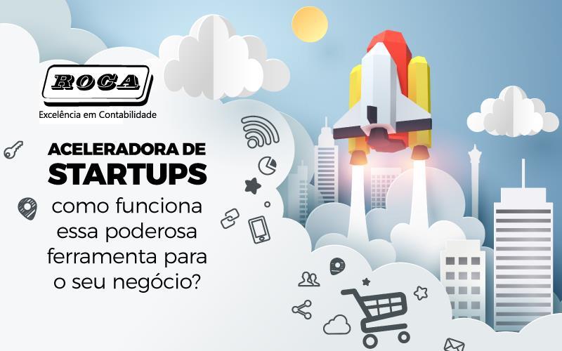 Aceleradora De Startups – Como Funciona Essa Poderosa Ferramenta Para O Seu Negócio?