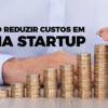 Como Reduzir Custos Em Uma Startup 