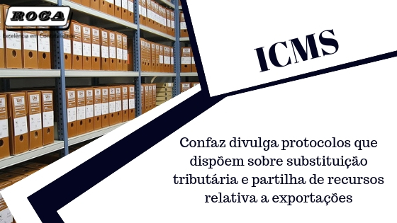 ICMS – Confaz Divulga Protocolos Que Dispõem Sobre Substituição Tributária E Partilha De Recursos Relativa A Exportações