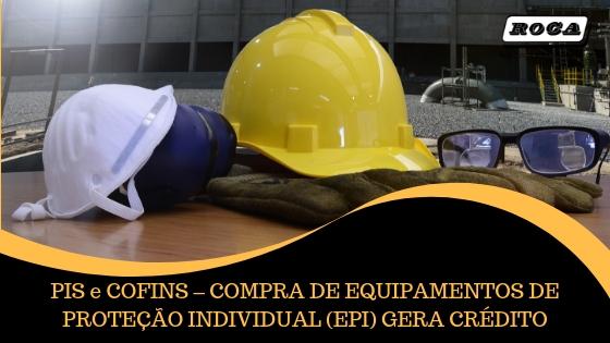 PIS E COFINS – COMPRA DE EQUIPAMENTOS DE PROTEÇÃO INDIVIDUAL (EPI) GERA CRÉDITO