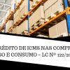 ICMS – CRÉDITO DE ICMS NAS COMPRAS PARA USO E CONSUMO – LC Nº 122/2006