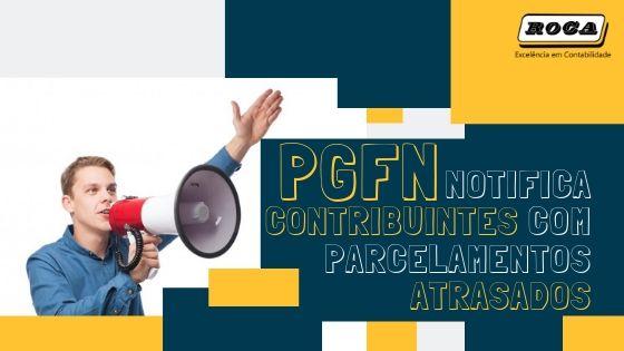 PGFN NOTIFICA CONTRIBUINTES COM PARCELAMENTOS ATRASADOS