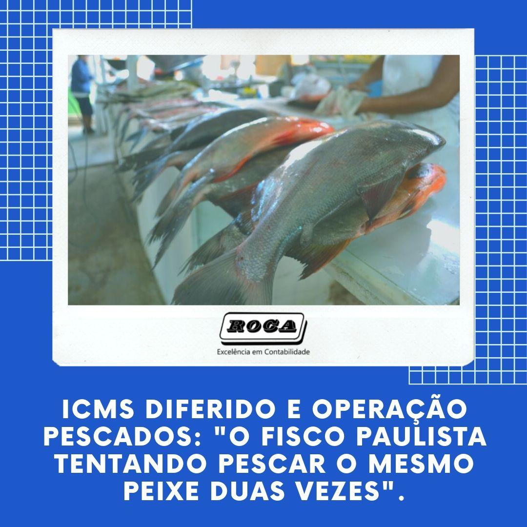 Icms Diferido E Operação Pescados O Fisco Paulista Tentando Pescar O Mesmo Peixe Duas Vezes . (1) - Contabilidade No Morumbi - SP | Roca Contábil