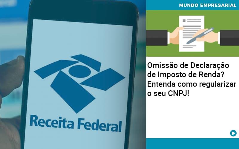 Omissão De Declaração De Imposto De Renda? Entenda Como Regularizar O Seu CNPJ!