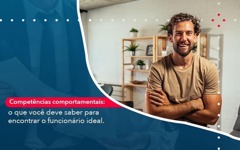 Competências Comportamentais: O Que Você Deve Saber Para Encontrar O Funcionário Ideal.