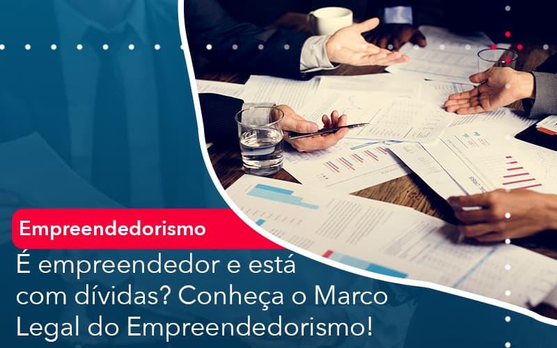 É Empreendedor E Está Com Dívidas? Conheça O Marco Legal Do Empreendedorismo!