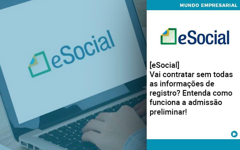 [eSocial] Vai Contratar Sem Todas As Informações De Registro? Entenda Como Funciona A Admissão Preliminar!