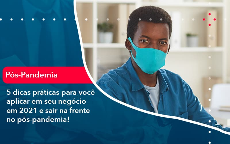 5 Dicas Práticas Para Você Aplicar Em Seu Negócio Em 2021 E Sair Na Frente No Pós Pandemia (1) - Contabilidade No Morumbi - SP | Roca Contábil