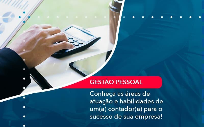 Conheça As áreas De Atuação E Habilidades De Um(a) Contador(a) Para O Sucesso De Sua Empresa!