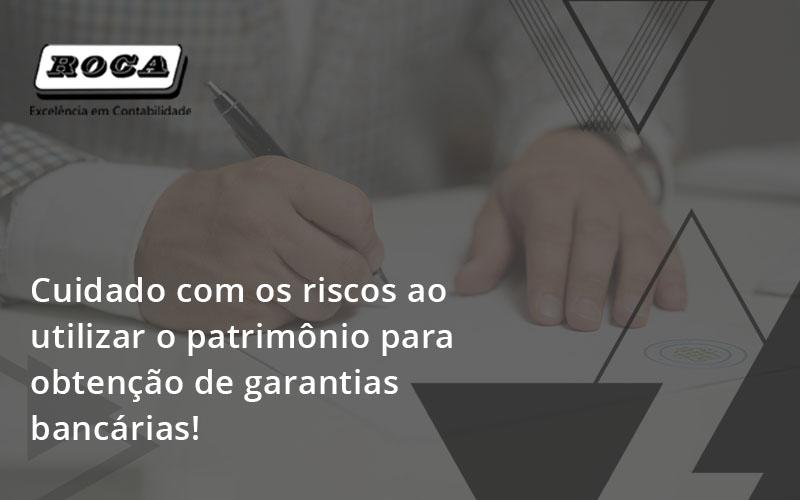Cuidado Com Os Riscos Ao Utilizar O Patrimônio Para Obtenção De Garantias Bancárias Roca - Contabilidade No Morumbi - SP | Roca Contábil
