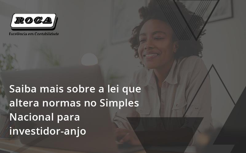 Saiba Mais Sobre A Lei Que Altera Normas No Simples Nacional Para Investidor Anjo Roca - Contabilidade No Morumbi - SP | Roca Contábil