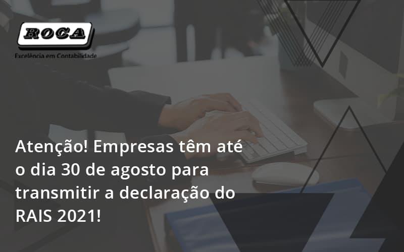 Atenção! Empresas Têm Até O Dia 30 De Agosto Para Transmitir A Declaração Do Rais 2021 Roca - Contabilidade No Morumbi - SP | Roca Contábil