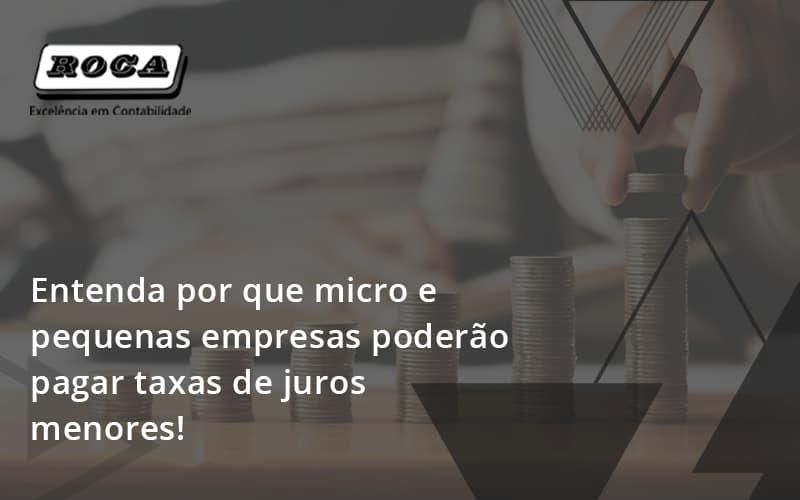 Entenda Por Que Micro E Pequenas Empresas Poderão Pagar Taxas De Juros Menores!