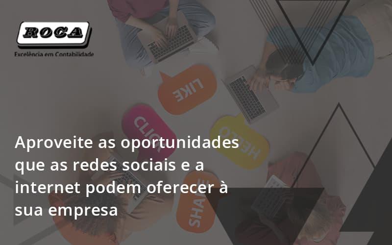 Aproveite As Oportunidades Que As Redes Sociais E A Internet Podem Oferecer à Sua Empresa Roca - Contabilidade No Morumbi - SP | Roca Contábil