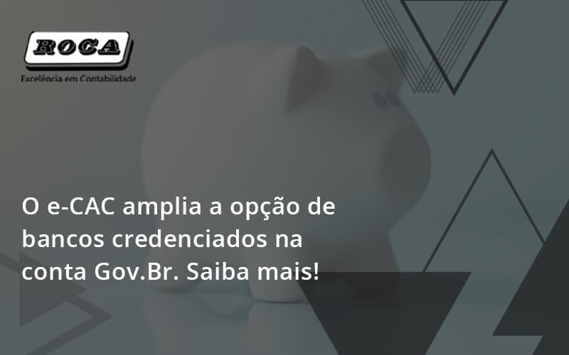 O E Cac Amplia A Opção De Bancos Credenciados Na Conta Gov.br. Saiba Mais! Roca - Contabilidade No Morumbi - SP | Roca Contábil
