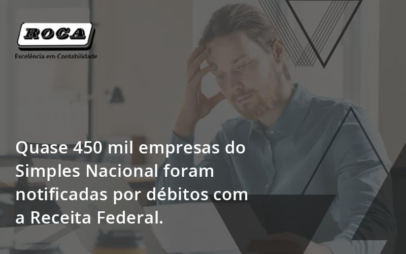 Quase 450 Mil Empresas Do Simples Nacional Foram Notificadas Por Débitos Com A Receita Federal. Roca - Contabilidade No Morumbi - SP | Roca Contábil