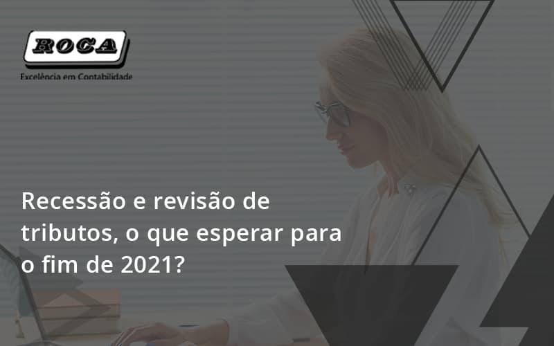 Recessão E Revisão De Tributos, O Que Esperar Para O Fim De 2021 Roca - Contabilidade No Morumbi - SP | Roca Contábil