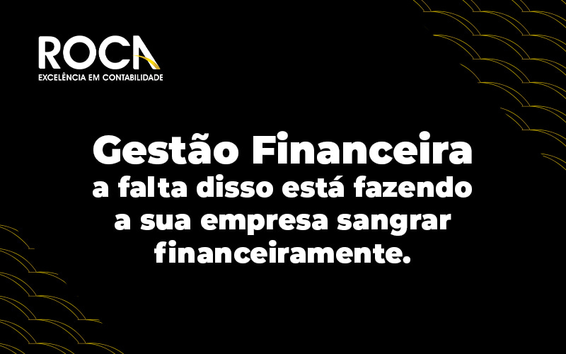 Gestao Financeira A Falta Disso Esta Fazendo A Sua Empresa Sangrar Financeiramente Blog - Contabilidade No Morumbi - SP | Roca Contábil